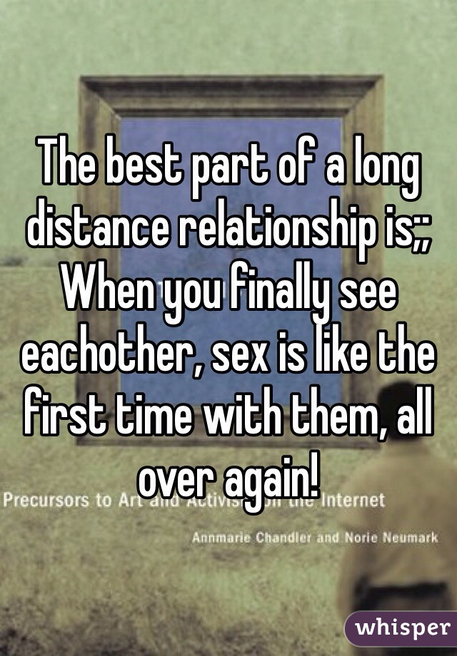 The best part of a long distance relationship is;; When you finally see eachother, sex is like the first time with them, all over again!