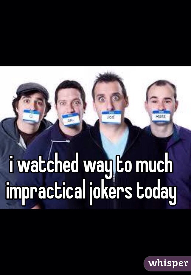 i watched way to much impractical jokers today