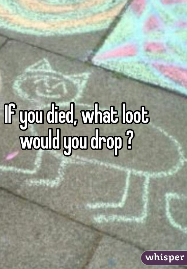 If you died, what loot would you drop ?