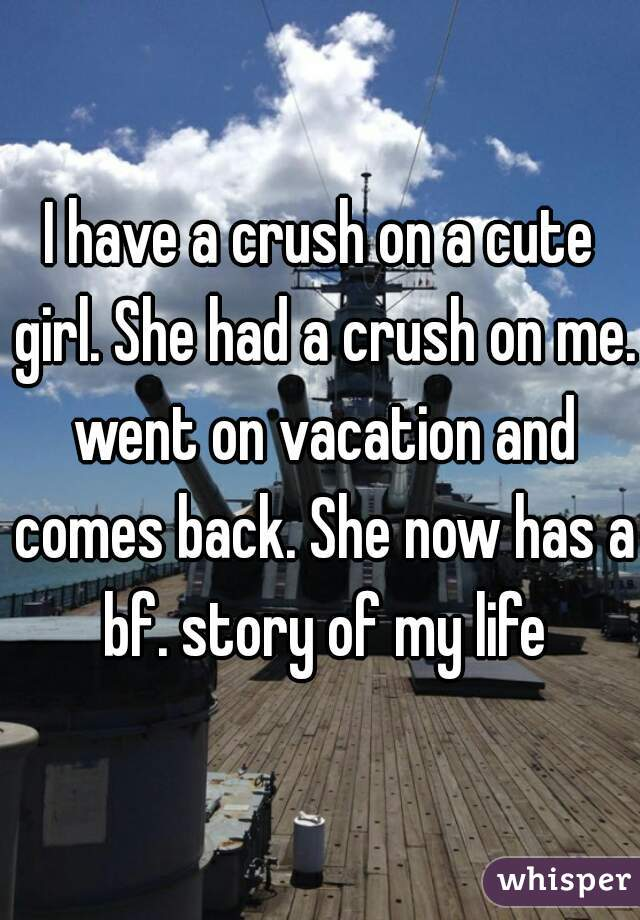 I have a crush on a cute girl. She had a crush on me. went on vacation and comes back. She now has a bf. story of my life