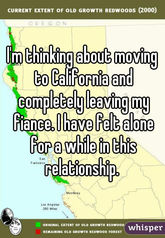 I'm thinking about moving to California and completely leaving my fiance. I have felt alone for a while in this relationship.