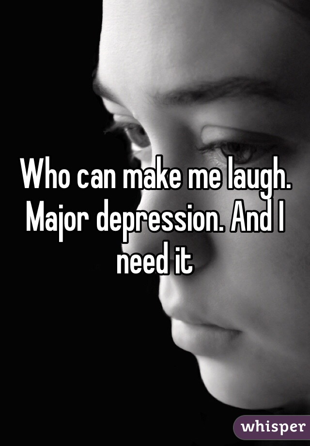Who can make me laugh. Major depression. And I need it