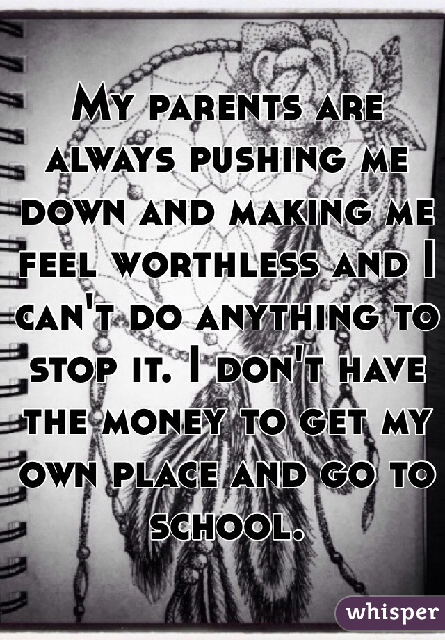 My parents are always pushing me down and making me feel worthless and I can't do anything to stop it. I don't have the money to get my own place and go to school.
