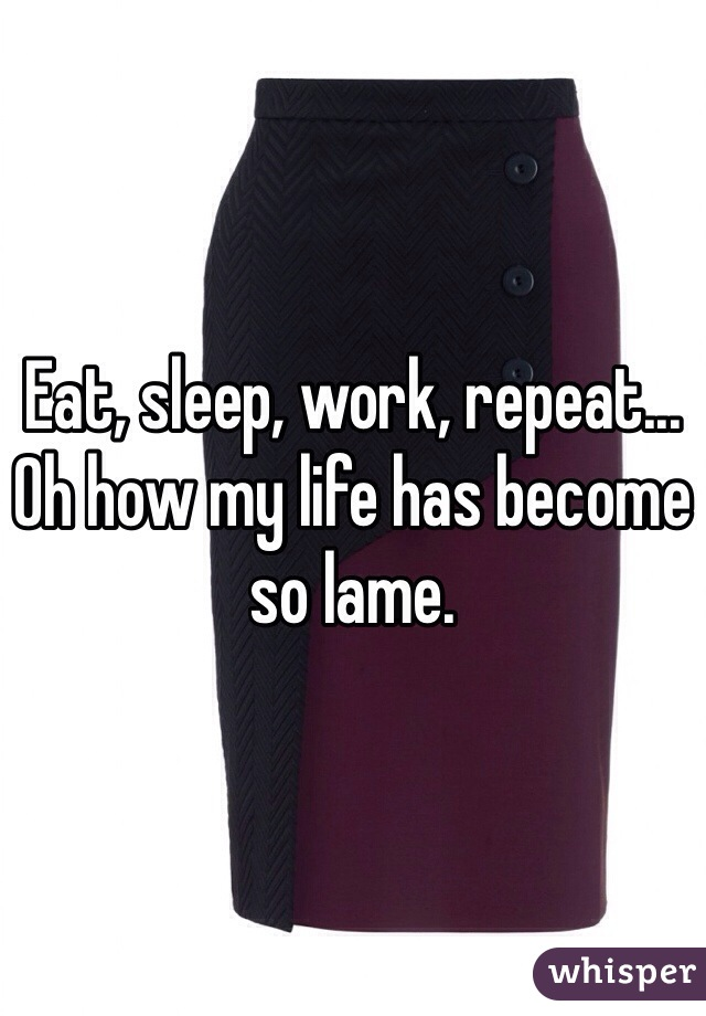 Eat, sleep, work, repeat...  Oh how my life has become so lame.