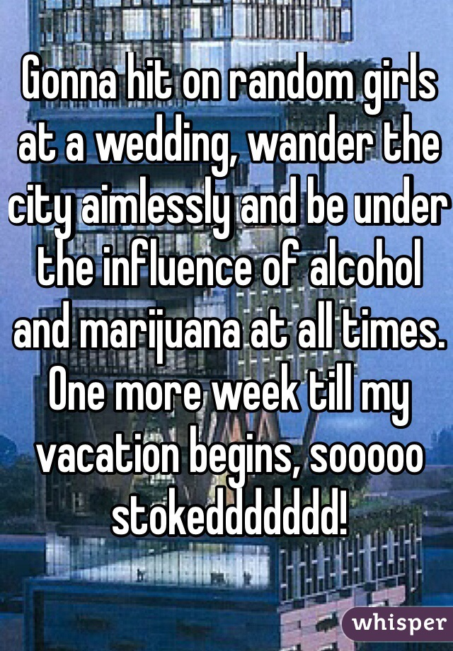 Gonna hit on random girls at a wedding, wander the city aimlessly and be under the influence of alcohol and marijuana at all times. One more week till my vacation begins, sooooo stokeddddddd!