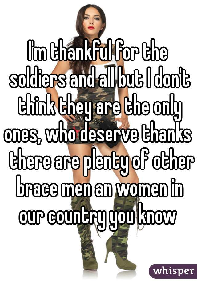 I'm thankful for the soldiers and all but I don't think they are the only ones, who deserve thanks   there are plenty of other brace men an women in our country you know