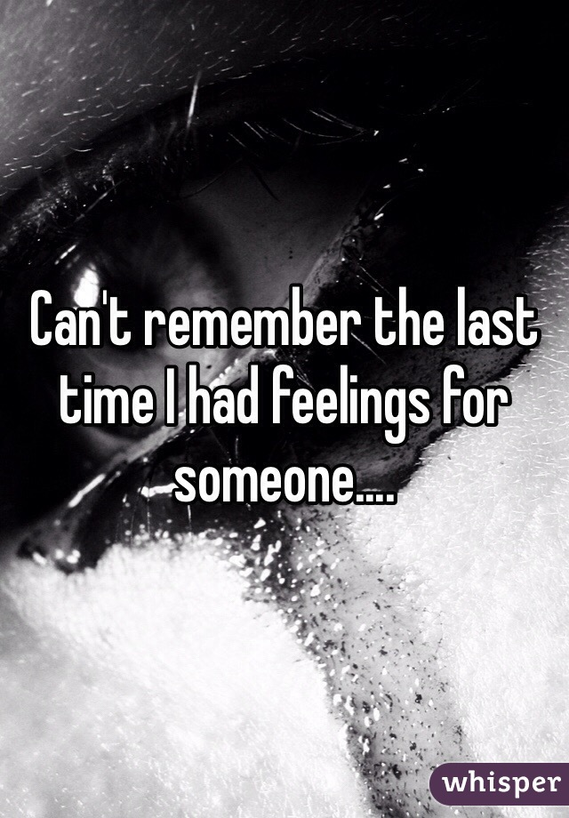 Can't remember the last time I had feelings for someone....