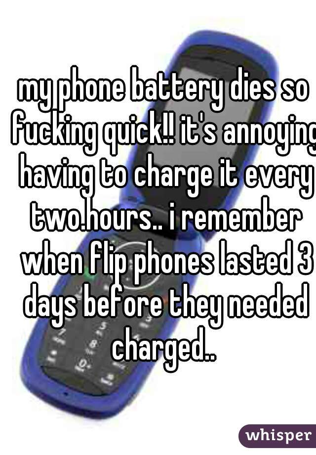 my phone battery dies so fucking quick!! it's annoying having to charge it every two.hours.. i remember when flip phones lasted 3 days before they needed charged..