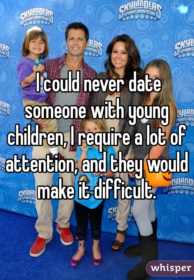 I could never date someone with young children, I require a lot of attention, and they would make it difficult.