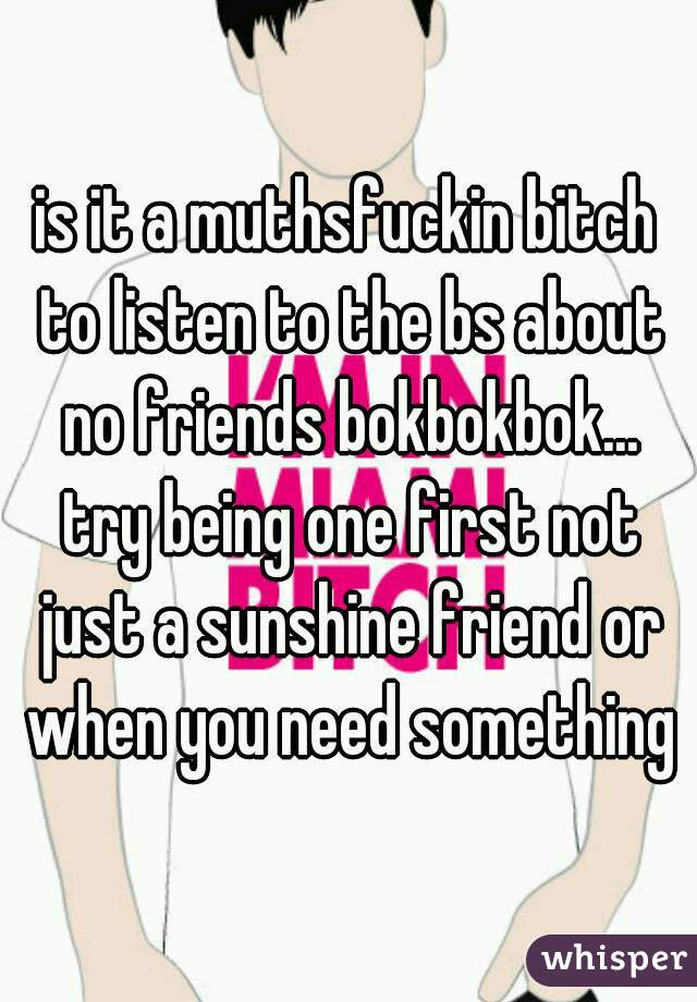 is it a muthsfuckin bitch to listen to the bs about no friends bokbokbok... try being one first not just a sunshine friend or when you need something