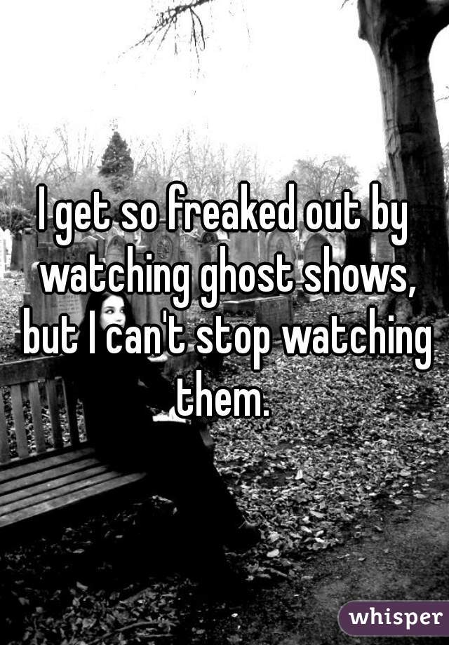 I get so freaked out by watching ghost shows, but I can't stop watching them.