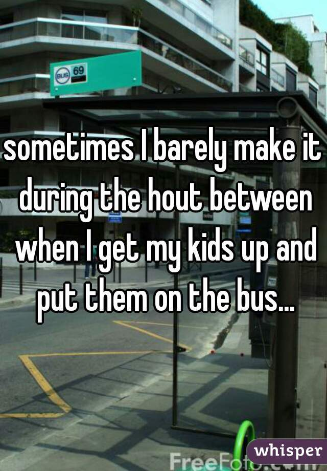 sometimes I barely make it during the hout between when I get my kids up and put them on the bus...