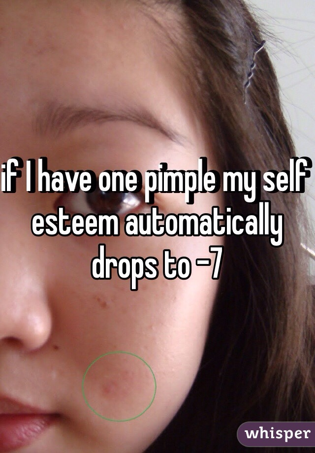 if I have one pimple my self esteem automatically drops to -7