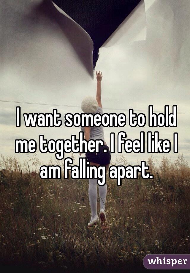 I want someone to hold me together. I feel like I am falling apart.