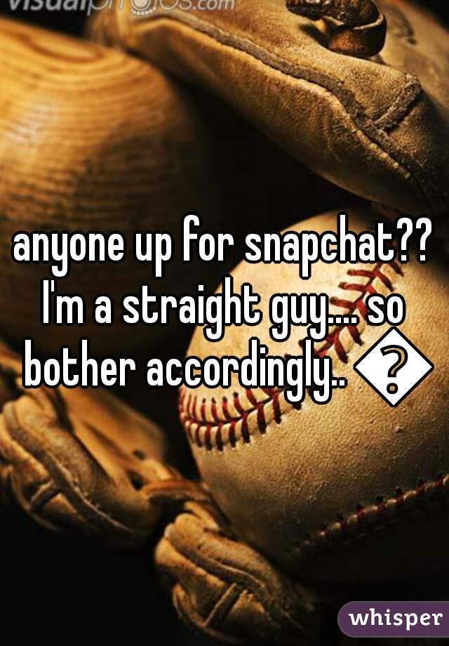 anyone up for snapchat??  I'm a straight guy.... so bother accordingly.. 😊
