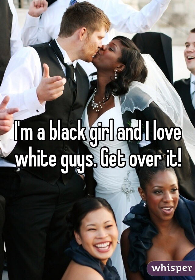 I'm a black girl and I love white guys. Get over it!