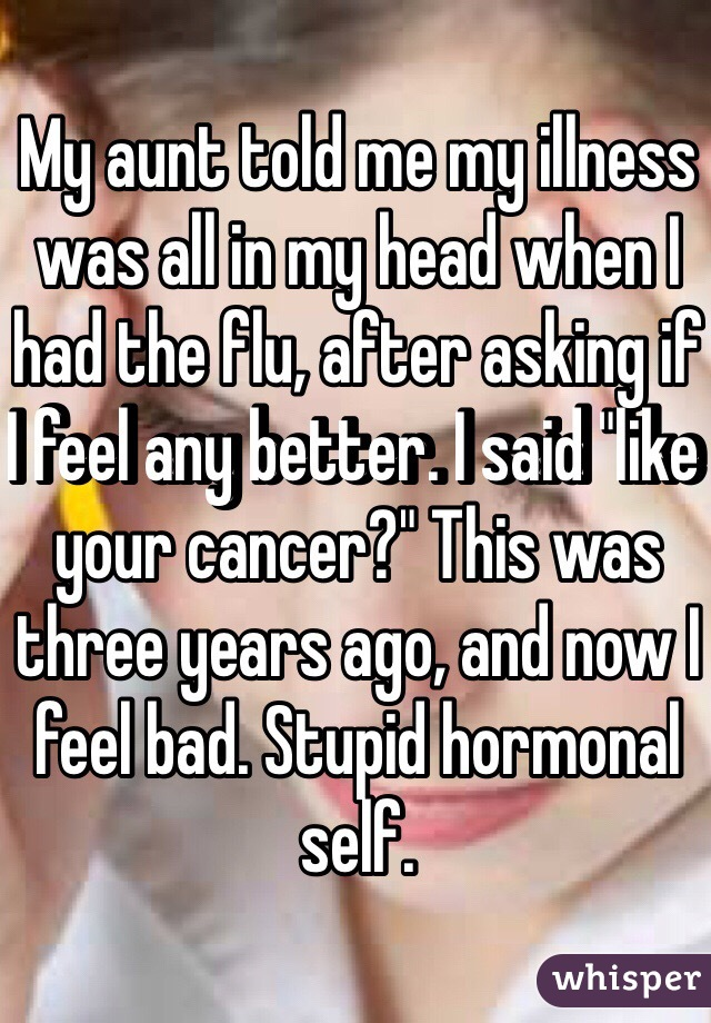 """My aunt told me my illness was all in my head when I had the flu, after asking if I feel any better. I said """"like your cancer?"""" This was three years ago, and now I feel bad. Stupid hormonal self."""