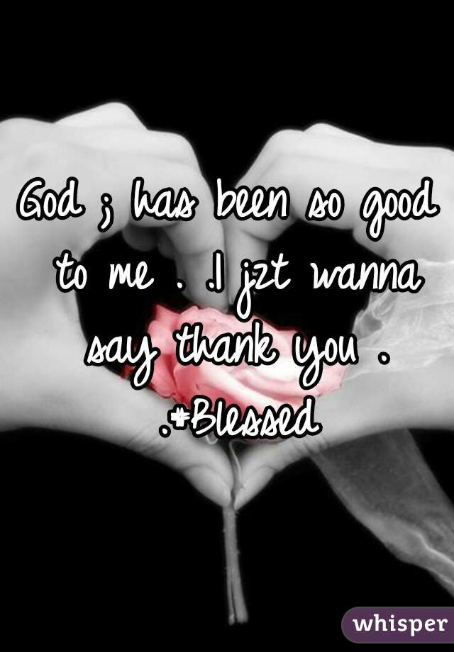 God ; has been so good to me . .I jzt wanna say thank you . .#Blessed