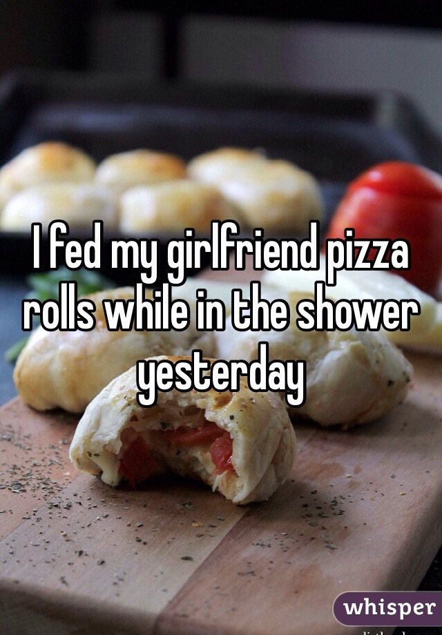 I fed my girlfriend pizza rolls while in the shower yesterday
