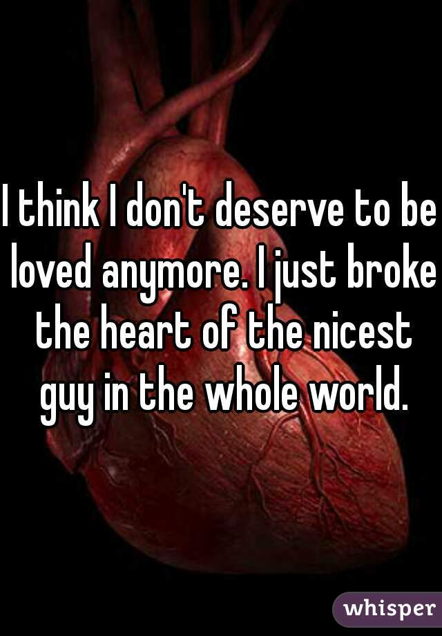 I think I don't deserve to be loved anymore. I just broke the heart of the nicest guy in the whole world.