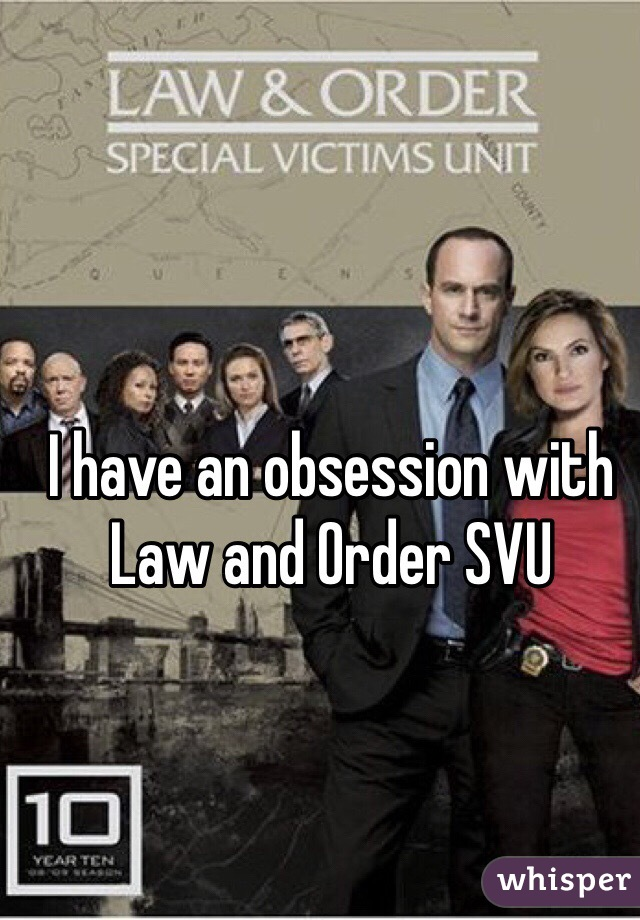 I have an obsession with Law and Order SVU