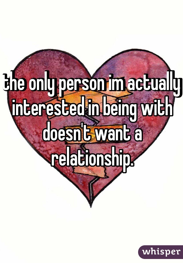 the only person im actually interested in being with doesn't want a relationship.
