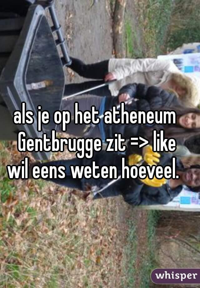 als je op het atheneum Gentbrugge zit => like wil eens weten hoeveel.