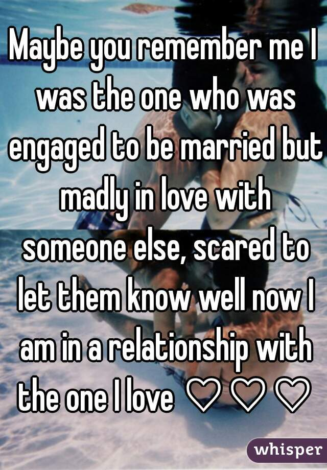 Maybe you remember me I was the one who was engaged to be married but madly in love with someone else, scared to let them know well now I am in a relationship with the one I love ♡♡♡