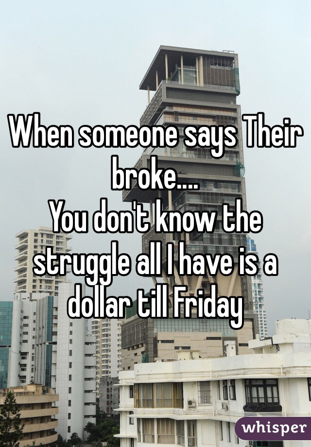 When someone says Their broke.... You don't know the struggle all I have is a dollar till Friday