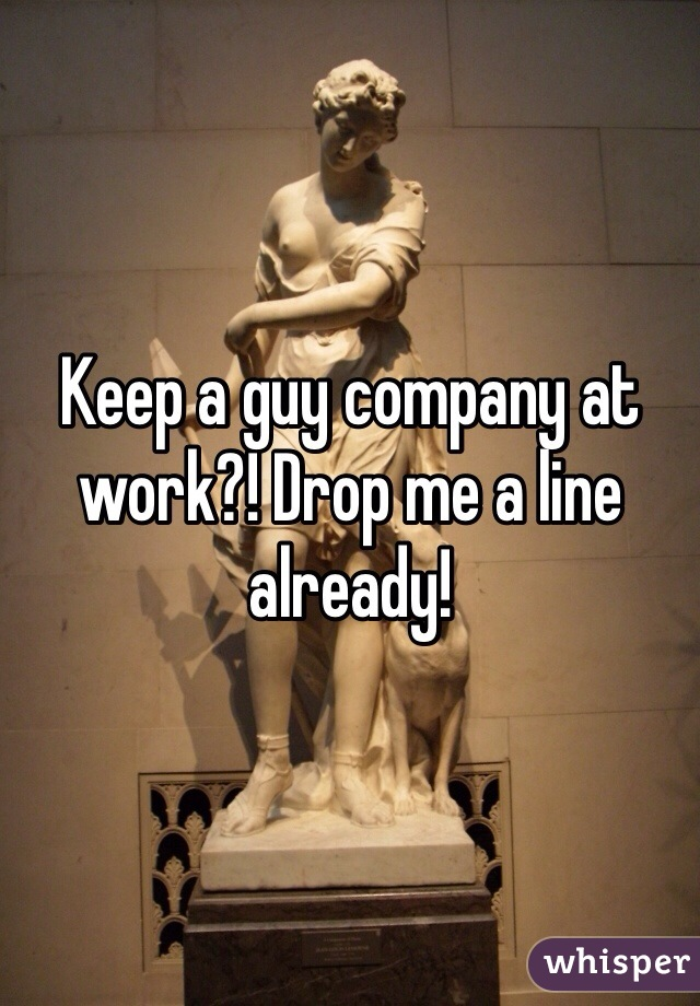 Keep a guy company at work?! Drop me a line already!