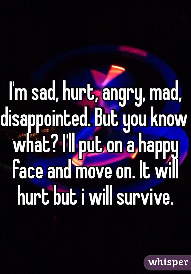 I'm sad, hurt, angry, mad, disappointed. But you know what? I'll put on a happy face and move on. It will hurt but i will survive.
