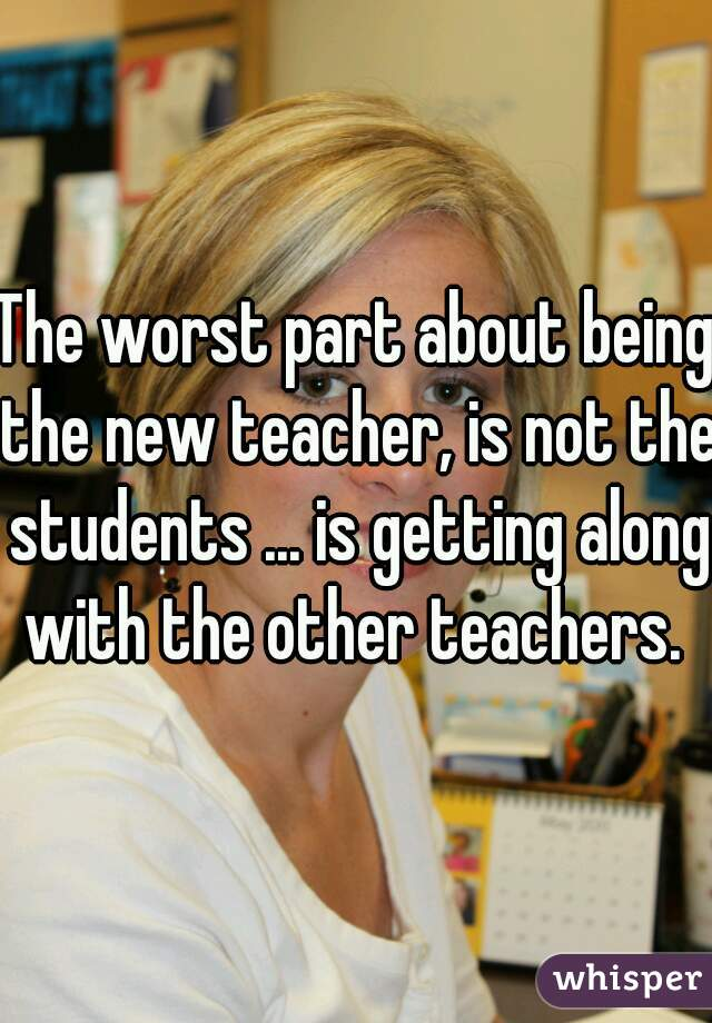 The worst part about being the new teacher, is not the students ... is getting along with the other teachers.
