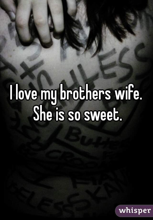 I love my brothers wife. She is so sweet.
