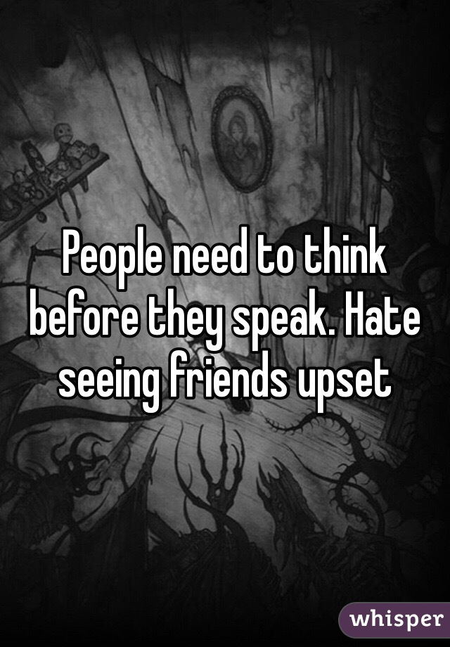 People need to think before they speak. Hate seeing friends upset