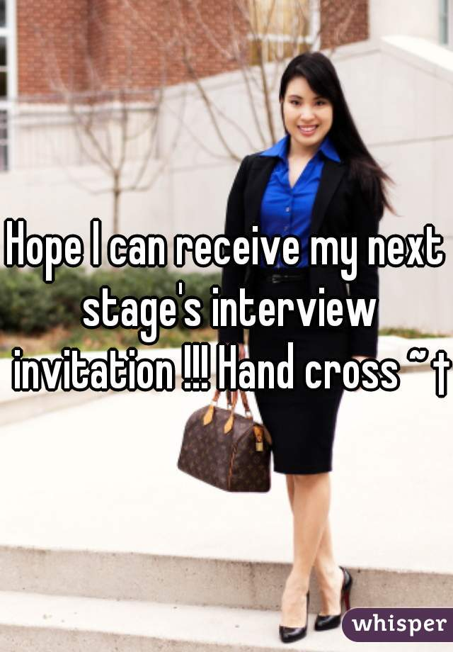 Hope I can receive my next stage's interview invitation !!! Hand cross ~ †