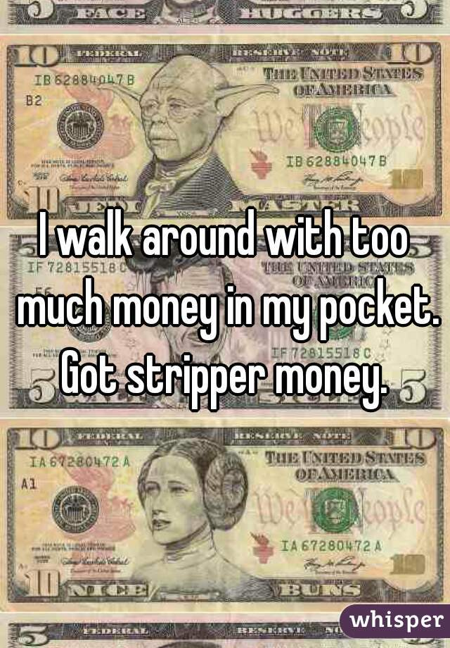 I walk around with too much money in my pocket. Got stripper money.