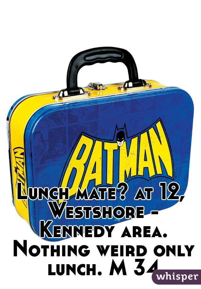Lunch mate? at 12, Westshore - Kennedy area. Nothing weird only lunch. M 34