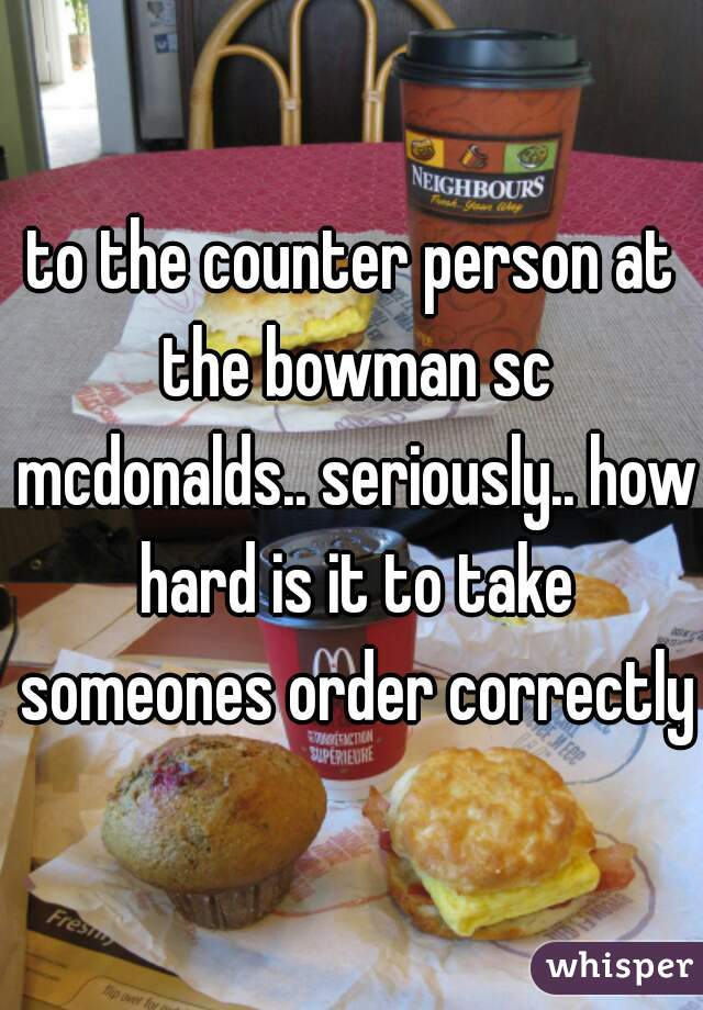 to the counter person at the bowman sc mcdonalds.. seriously.. how hard is it to take someones order correctly