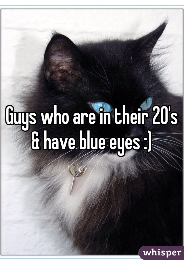 Guys who are in their 20's & have blue eyes :)