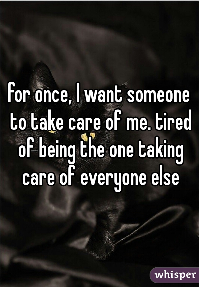 for once, I want someone to take care of me. tired of being the one taking care of everyone else