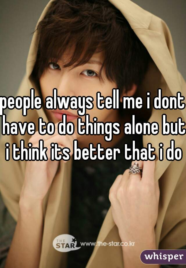 people always tell me i dont have to do things alone but i think its better that i do