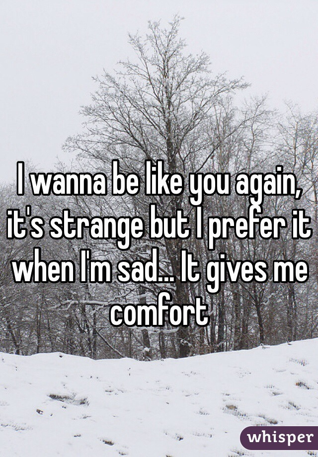 I wanna be like you again, it's strange but I prefer it when I'm sad... It gives me comfort
