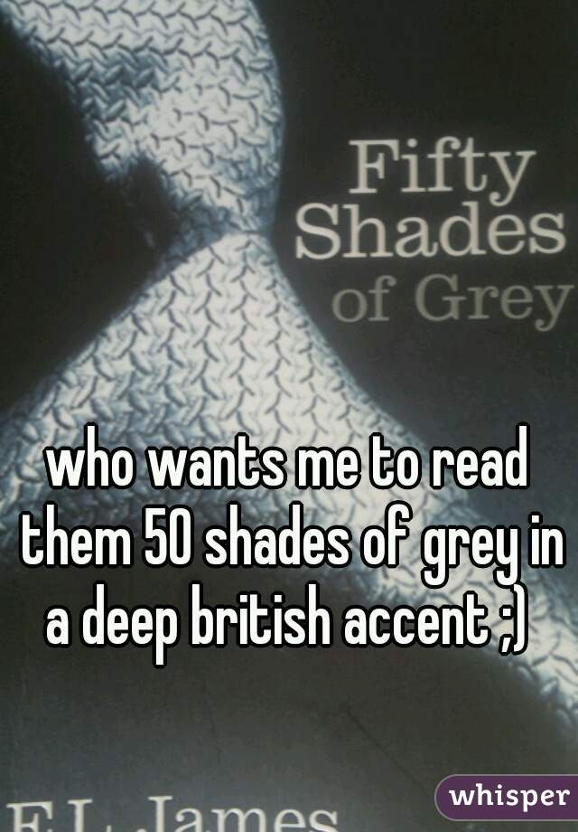 who wants me to read them 50 shades of grey in a deep british accent ;)