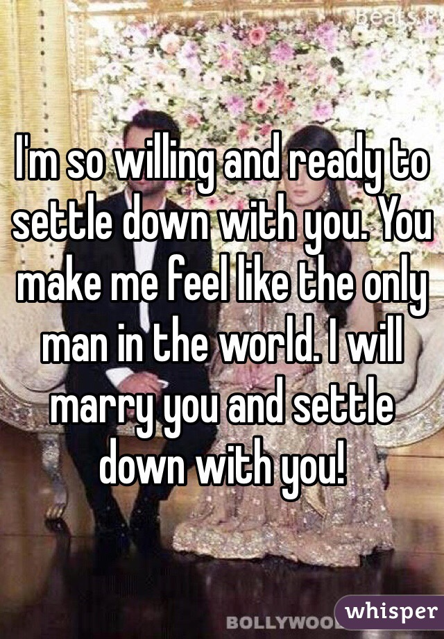 I'm so willing and ready to settle down with you. You make me feel like the only man in the world. I will marry you and settle down with you!