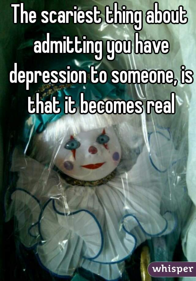 The scariest thing about admitting you have depression to someone, is that it becomes real