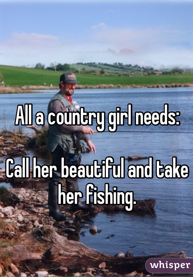 All a country girl needs:  Call her beautiful and take her fishing.