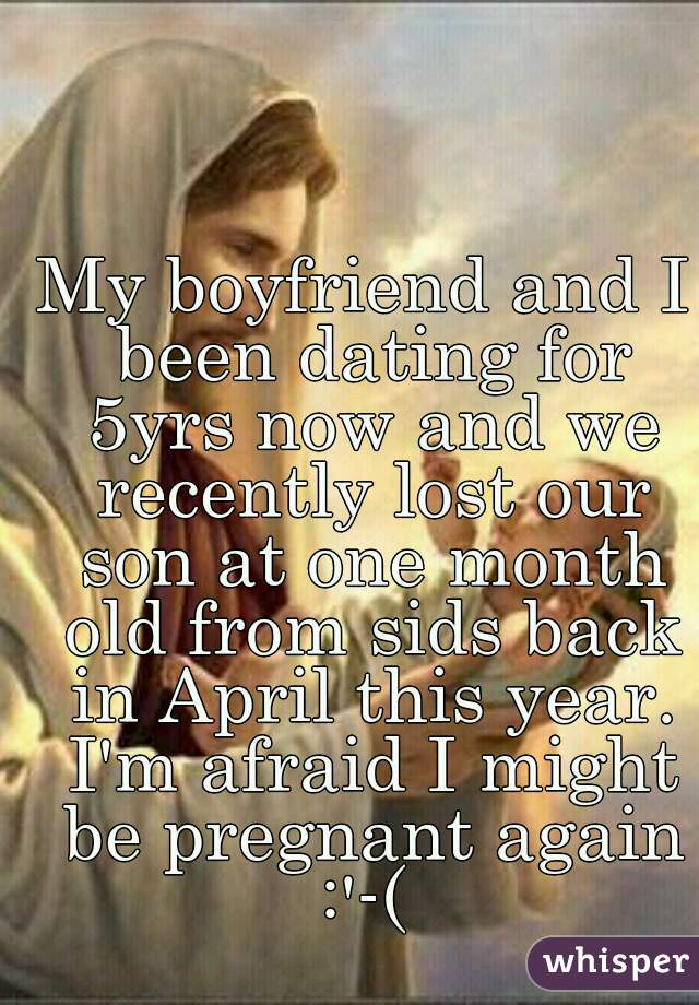 My boyfriend and I been dating for 5yrs now and we recently lost our son at one month old from sids back in April this year. I'm afraid I might be pregnant again :'-(