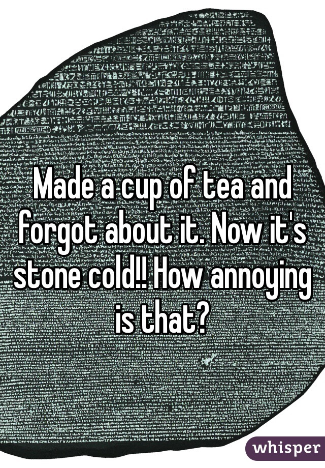Made a cup of tea and forgot about it. Now it's stone cold!! How annoying is that?