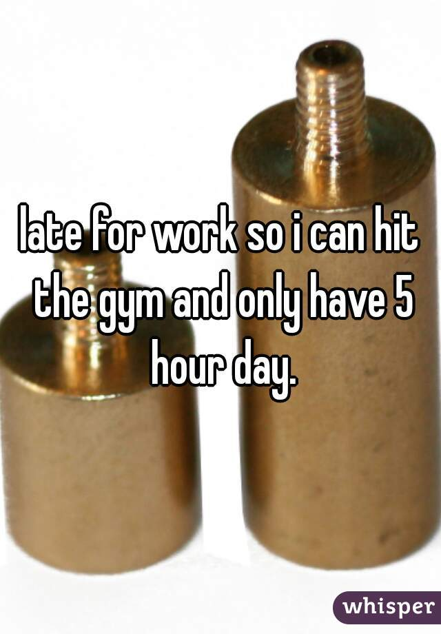 late for work so i can hit the gym and only have 5 hour day.