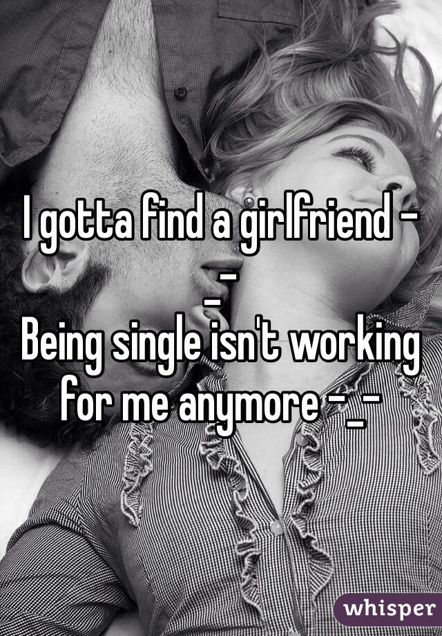 I gotta find a girlfriend -_-  Being single isn't working for me anymore -_-